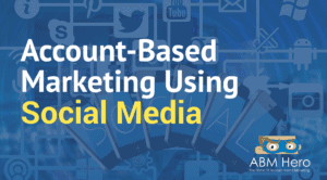 How You Can Use Social Media To Generate Quality Leads For Your ABM Campaigns